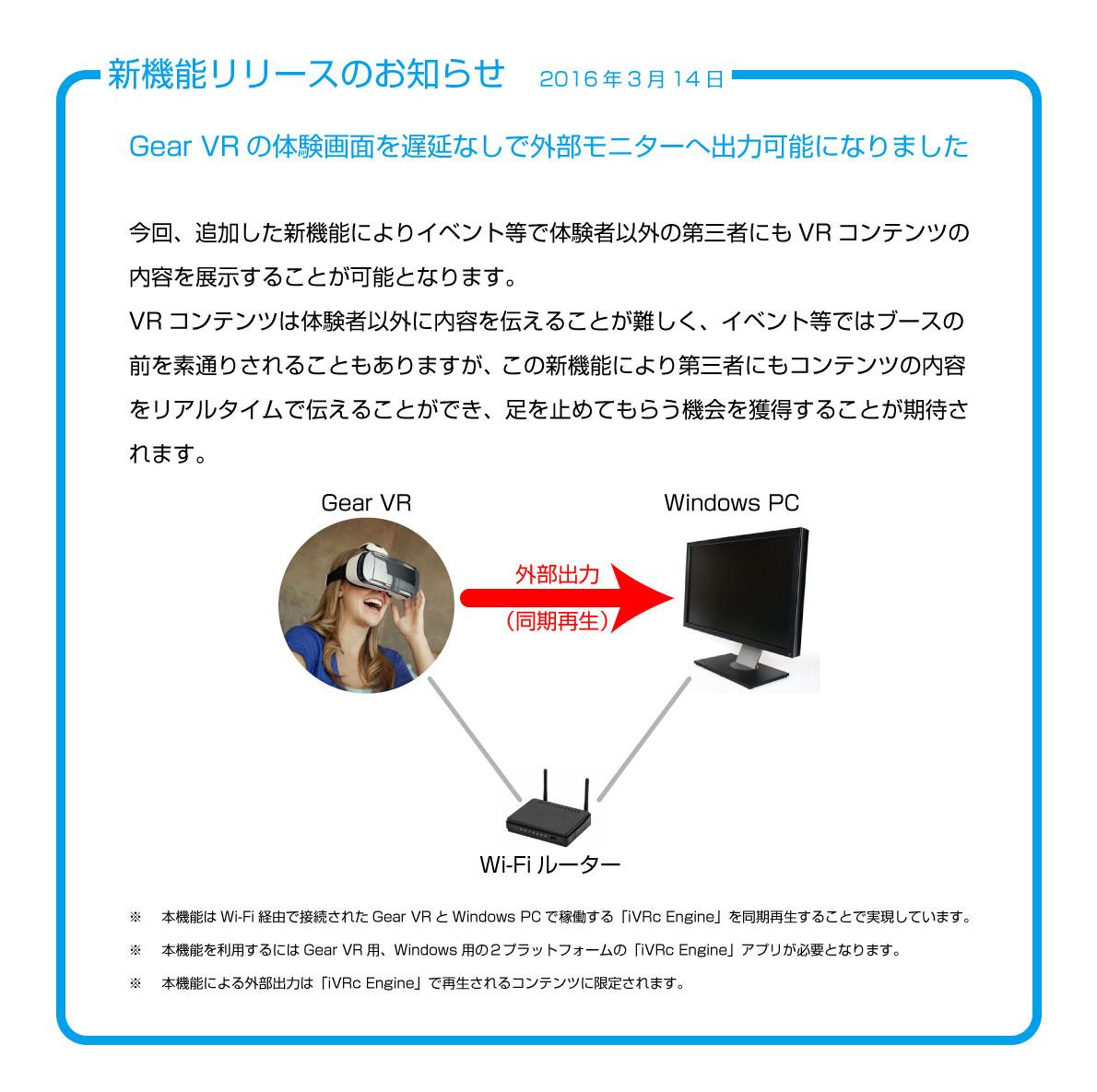 Gear VRの体験画面を遅延なしで外部モニターへ出力可能になりました  今回、追加した新機能によりイベント等で体験者以外の第三者にもVRコンテンツの内容を展示することが可能となります。 VRコンテンツは体験者以外に内容を伝えることが難しく、イベント等ではブースの前を素通りされることもありますが、 この新機能により第三者にもコンテンツの内容をリアルタイムで伝えることができ、足を止めてもらう機会を獲得することが期待されます。